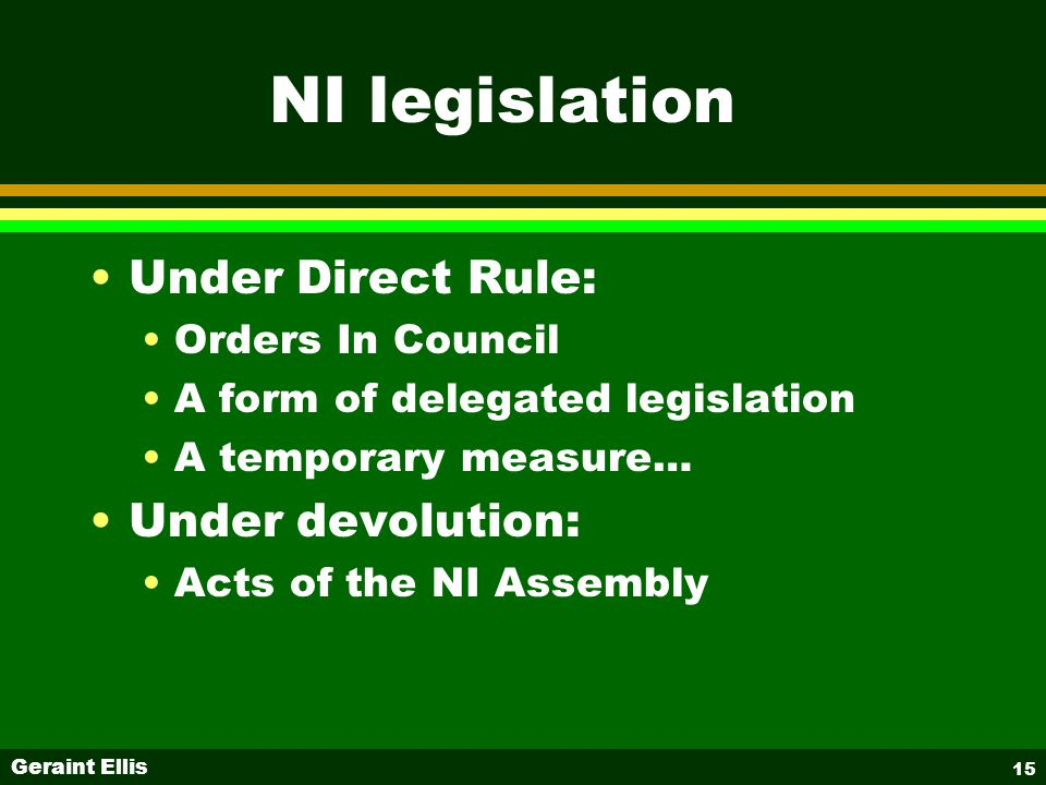 Geraint Ellis 15 NI legislation Under Direct Rule: Orders In Council A form of delegated legislation A temporary measure… Under devolution: Acts of the NI Assembly