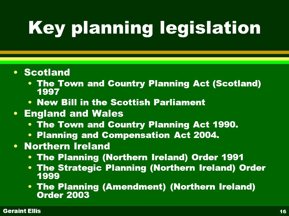 Geraint Ellis 16 Key planning legislation Scotland The Town and Country Planning Act (Scotland) 1997 New Bill in the Scottish Parliament England and Wales The Town and Country Planning Act 1990.