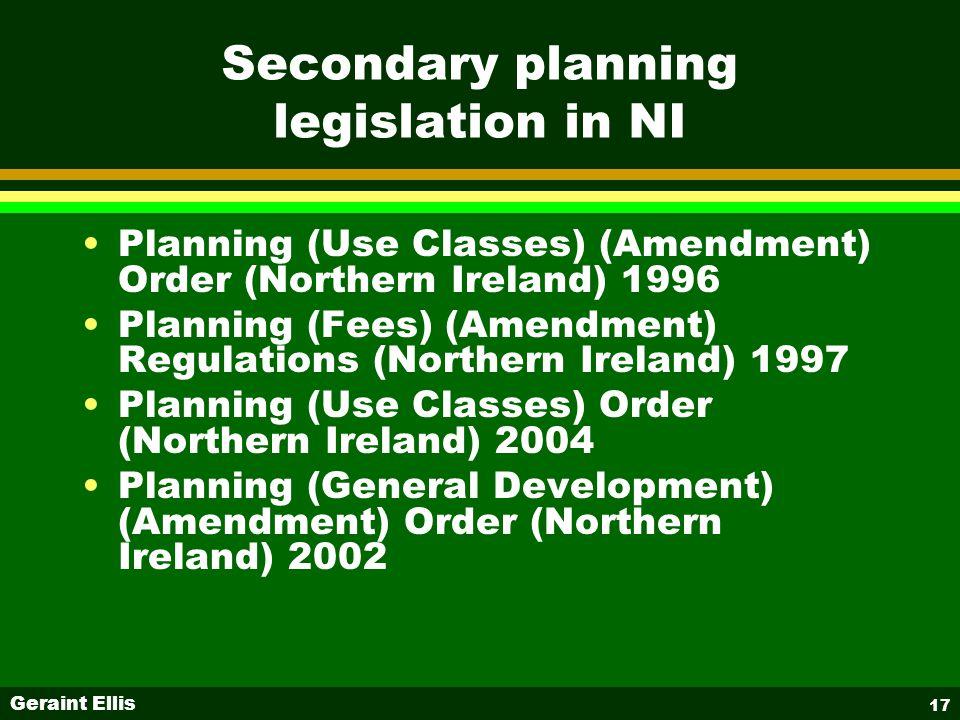Geraint Ellis 17 Secondary planning legislation in NI Planning (Use Classes) (Amendment) Order (Northern Ireland) 1996 Planning (Fees) (Amendment) Regulations (Northern Ireland) 1997 Planning (Use Classes) Order (Northern Ireland) 2004 Planning (General Development) (Amendment) Order (Northern Ireland) 2002
