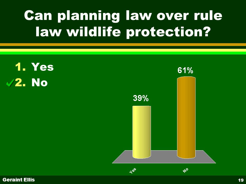 Geraint Ellis 19 Can planning law over rule law wildlife protection 1.Yes 2.No