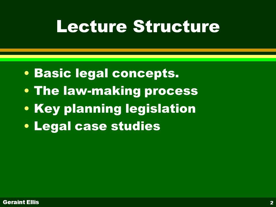 Geraint Ellis 2 Lecture Structure Basic legal concepts. The law-making process Key planning legislation Legal case studies