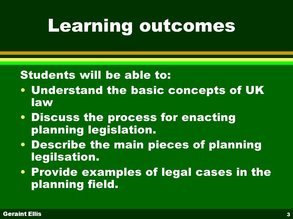 Geraint Ellis 3 Learning outcomes Students will be able to: Understand the basic concepts of UK law Discuss the process for enacting planning legislation.