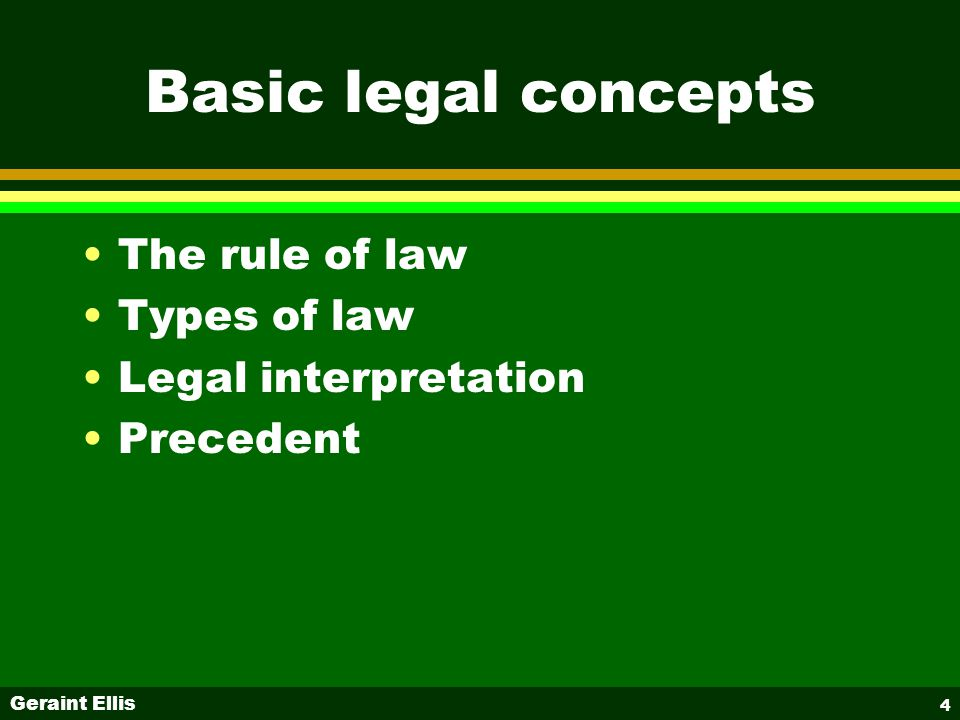 Geraint Ellis 4 Basic legal concepts The rule of law Types of law Legal interpretation Precedent