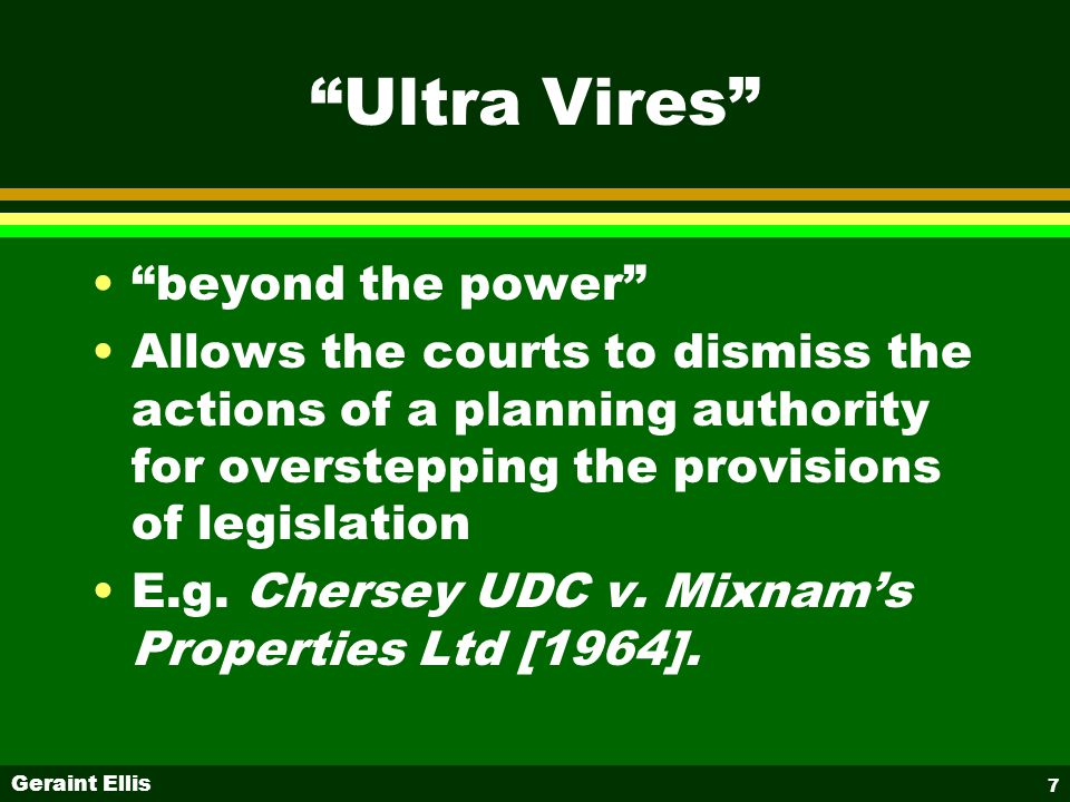 Geraint Ellis 7 Ultra Vires beyond the power Allows the courts to dismiss the actions of a planning authority for overstepping the provisions of legislation E.g.