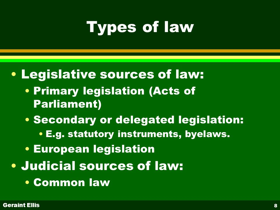 Geraint Ellis 8 Types of law Legislative sources of law: Primary legislation (Acts of Parliament) Secondary or delegated legislation: E.g.