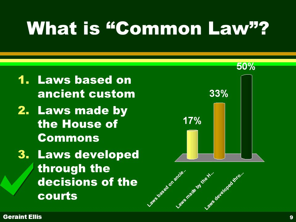 """Geraint Ellis 9 What is """"Common Law""""? 1.Laws based on ancient custom 2.Laws made by the House of Commons 3.Laws developed through the decisions of the"""