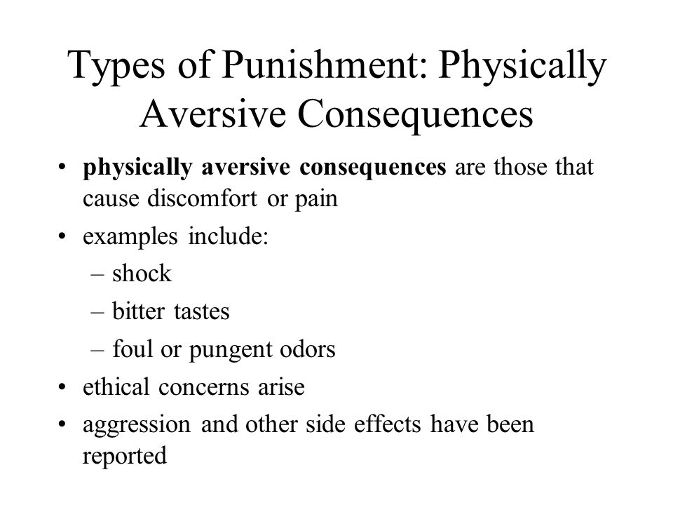 Types of Punishment: Physically Aversive Consequences physically aversive consequences are those that cause discomfort or pain examples include: –shock –bitter tastes –foul or pungent odors ethical concerns arise aggression and other side effects have been reported