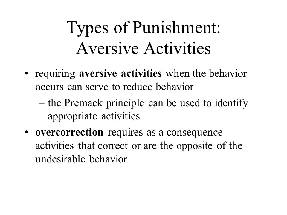 Types of Punishment: Aversive Activities requiring aversive activities when the behavior occurs can serve to reduce behavior –the Premack principle can be used to identify appropriate activities overcorrection requires as a consequence activities that correct or are the opposite of the undesirable behavior