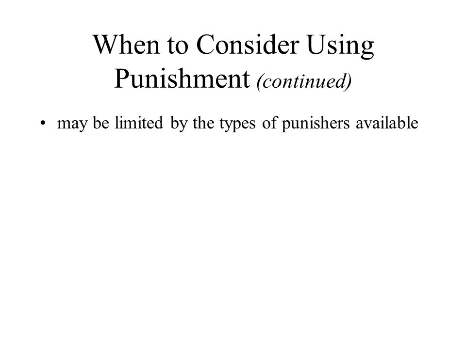 When to Consider Using Punishment (continued) may be limited by the types of punishers available