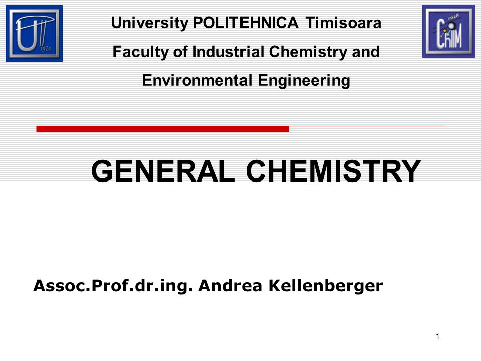 1 Assoc.Prof.dr.ing. Andrea Kellenberger University POLITEHNICA Timisoara Faculty of Industrial Chemistry and Environmental Engineering GENERAL CHEMIS