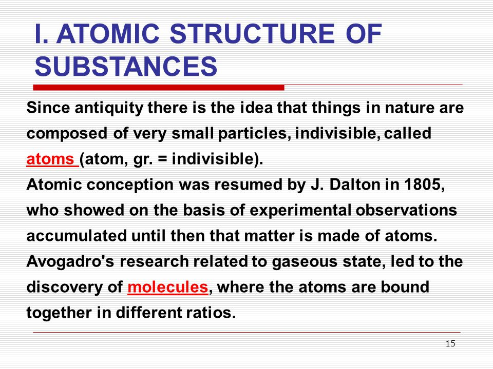 15 I. ATOMIC STRUCTURE OF SUBSTANCES Since antiquity there is the idea that things in nature are composed of very small particles, indivisible, called