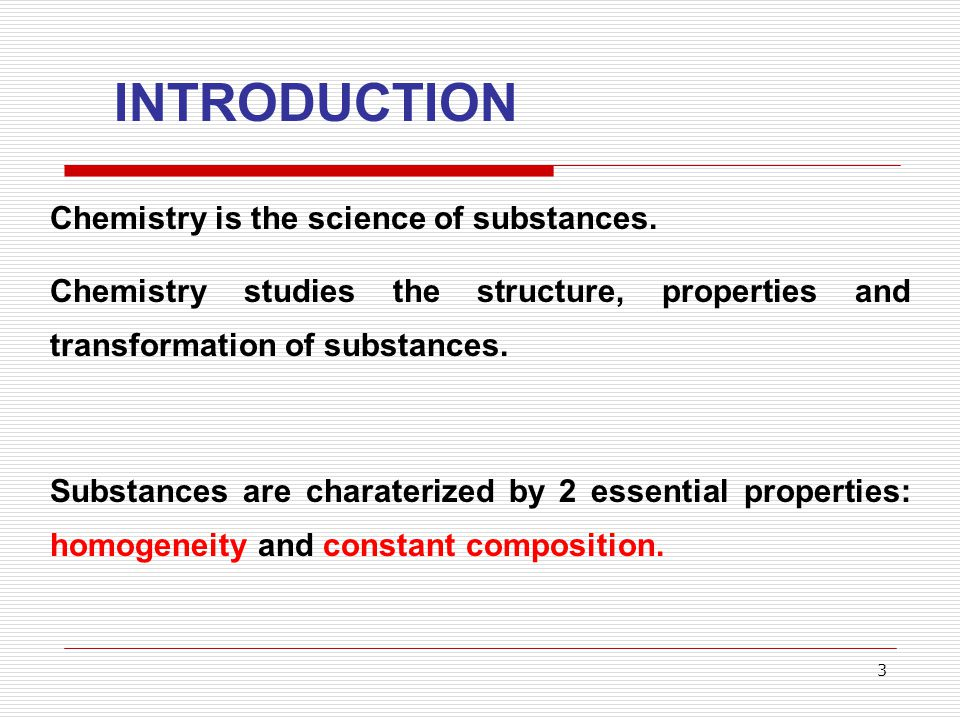 3 INTRODUCTION Chemistry is the science of substances. Chemistry studies the structure, properties and transformation of substances. Substances are ch