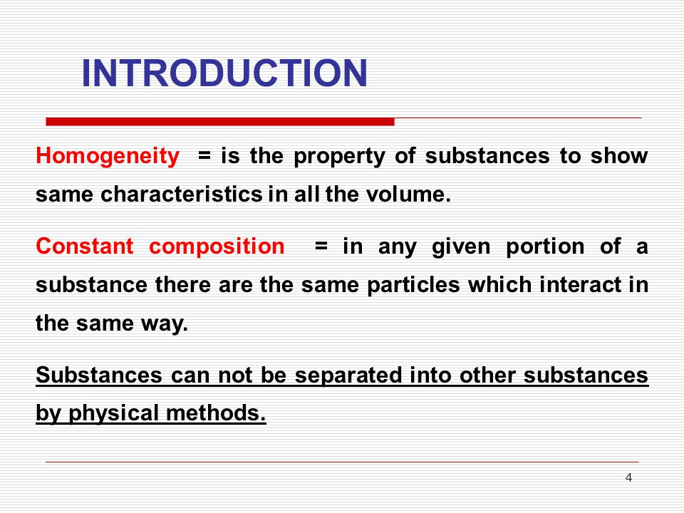 4 INTRODUCTION Homogeneity = is the property of substances to show same characteristics in all the volume. Constant composition = in any given portion
