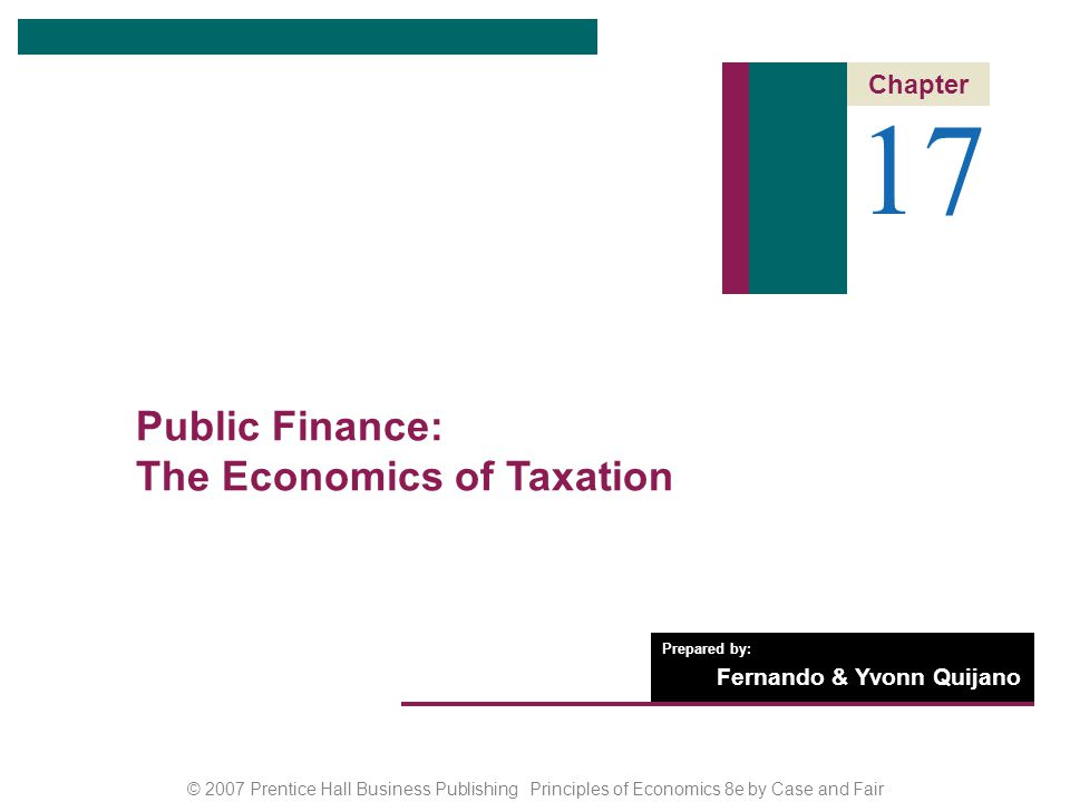 CHAPTER 17: Public Finance: The Economics of Taxation © 2007 Prentice Hall Business Publishing Principles of Economics 8e by Case and Fair 2 of 35 Chapter Outline 17 Public Finance: The Economics of Taxation The Economics of Taxation Taxes: Basic Concepts Tax Equity What Is the Best Tax Base.