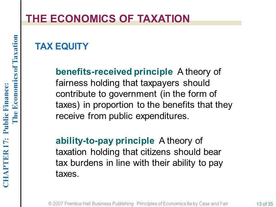 CHAPTER 17: Public Finance: The Economics of Taxation © 2007 Prentice Hall Business Publishing Principles of Economics 8e by Case and Fair 13 of 35 THE ECONOMICS OF TAXATION TAX EQUITY benefits-received principle A theory of fairness holding that taxpayers should contribute to government (in the form of taxes) in proportion to the benefits that they receive from public expenditures.