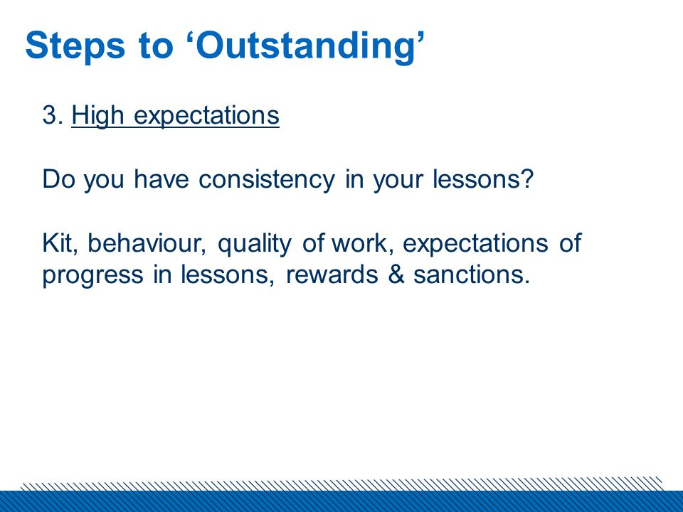Steps to 'Outstanding' 3. High expectations Do you have consistency in your lessons.