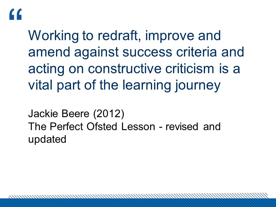 Working to redraft, improve and amend against success criteria and acting on constructive criticism is a vital part of the learning journey Jackie Beere (2012) The Perfect Ofsted Lesson - revised and updated