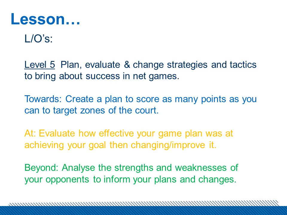 Lesson… L/O's: Level 5 Plan, evaluate & change strategies and tactics to bring about success in net games.