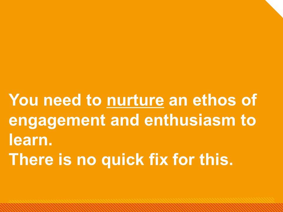 You need to nurture an ethos of engagement and enthusiasm to learn. There is no quick fix for this.