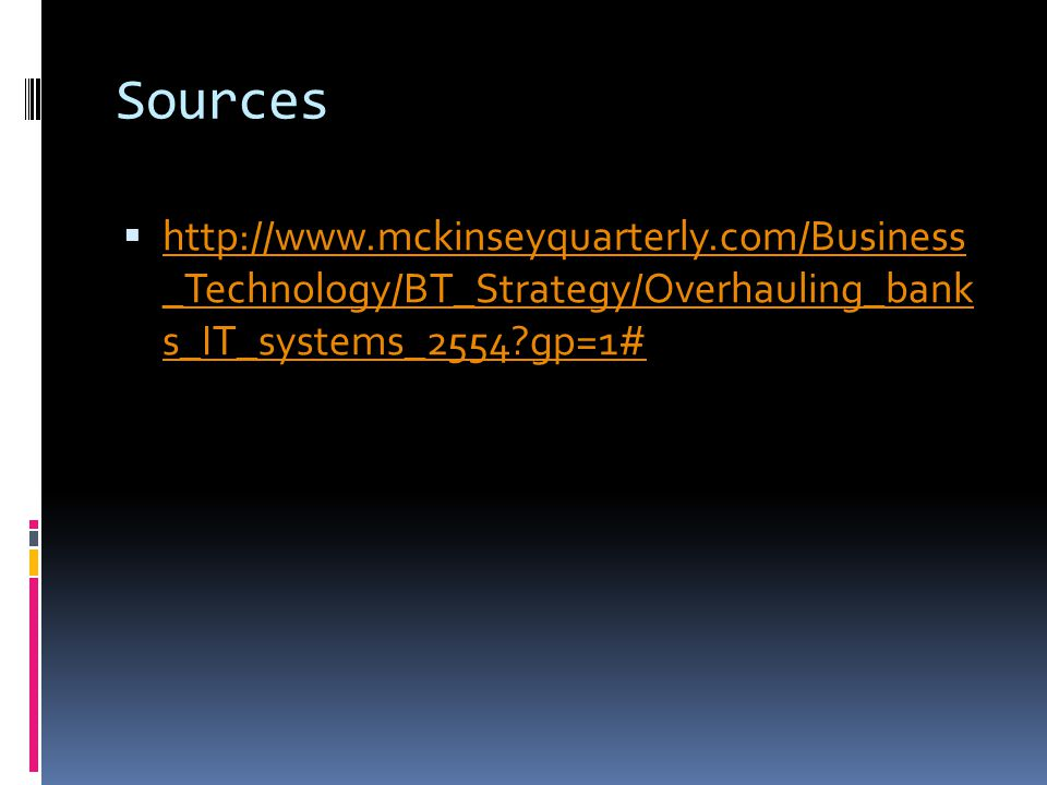 Sources  http://www.mckinseyquarterly.com/Business _Technology/BT_Strategy/Overhauling_bank s_IT_systems_2554?gp=1# http://www.mckinseyquarterly.com/
