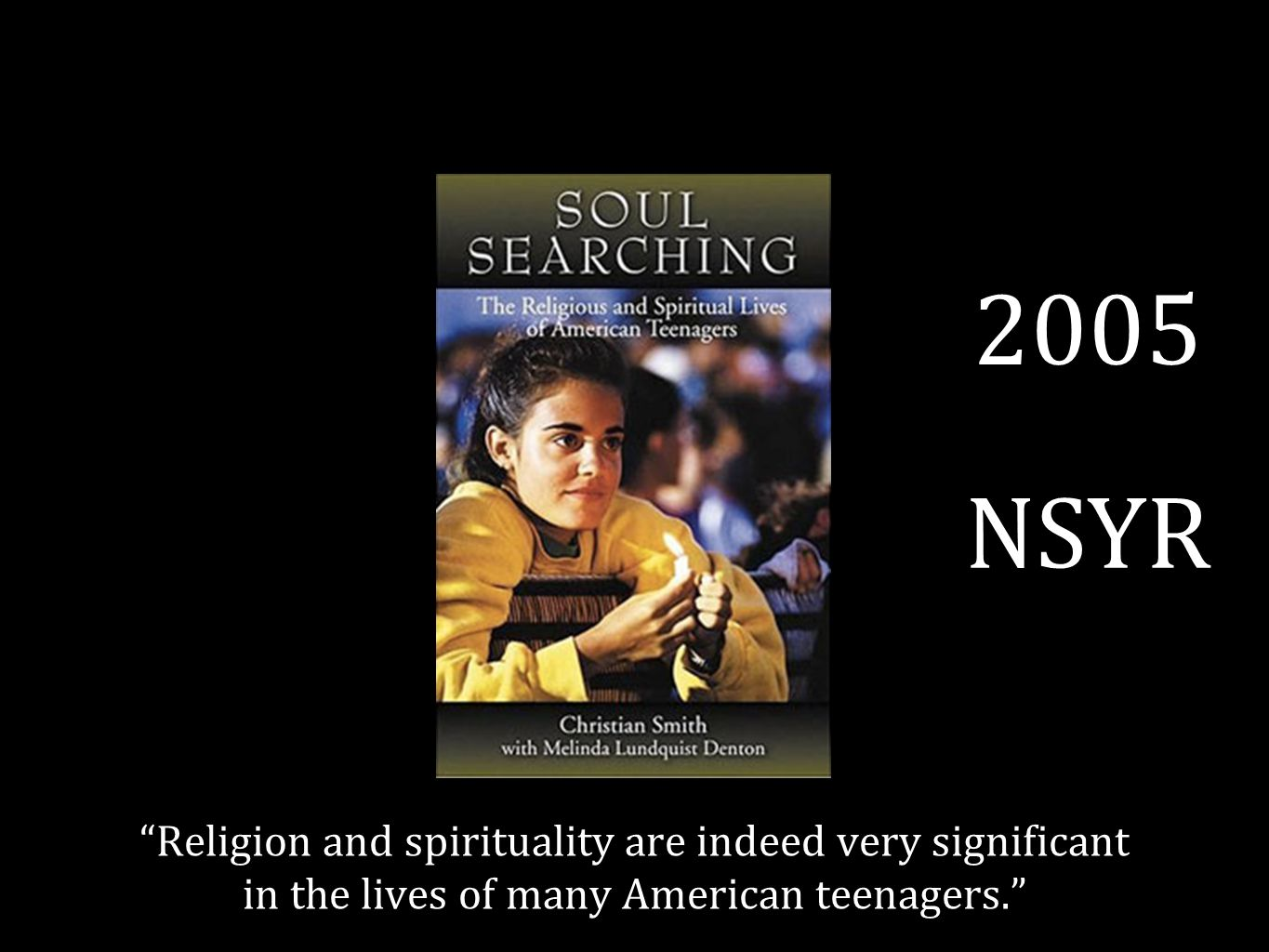 2005 NSYR Religion and spirituality are indeed very significant in the lives of many American teenagers.