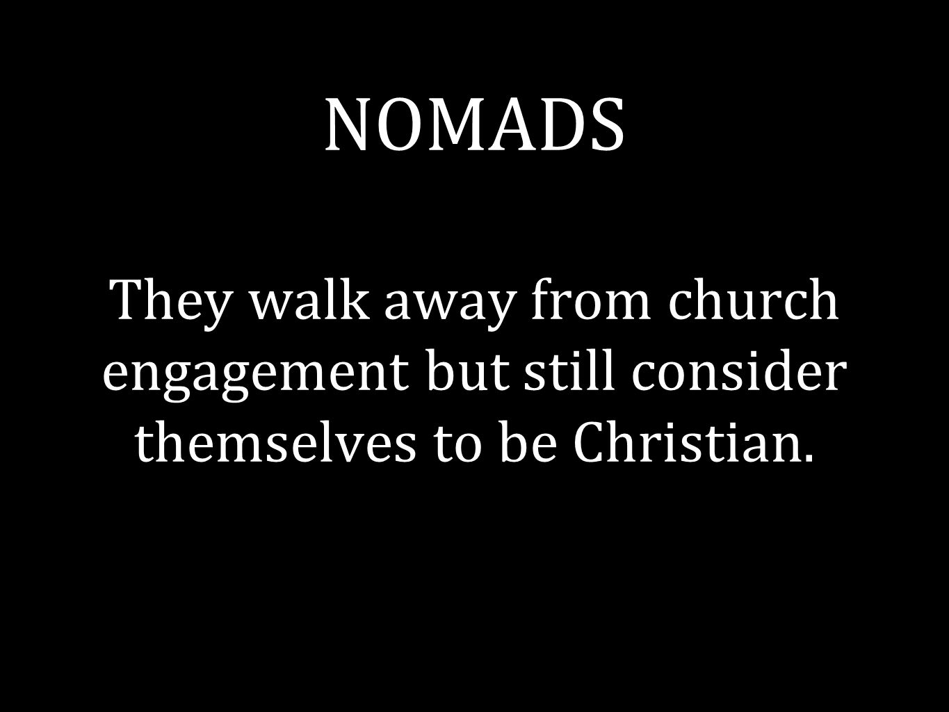 NOMADS They walk away from church engagement but still consider themselves to be Christian.