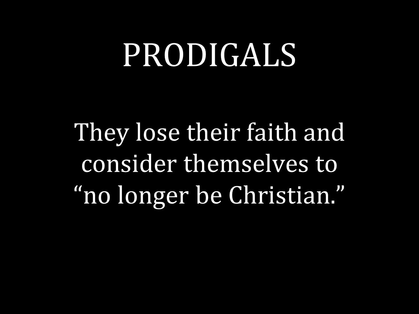 PRODIGALS They lose their faith and consider themselves to no longer be Christian.