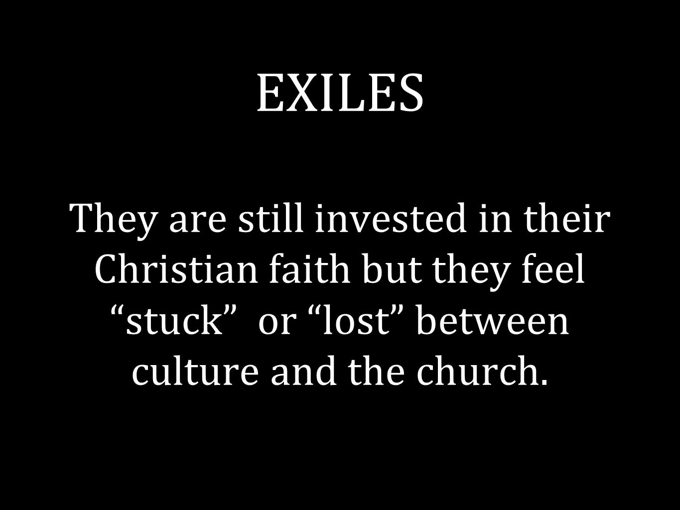 EXILES They are still invested in their Christian faith but they feel stuck or lost between culture and the church.
