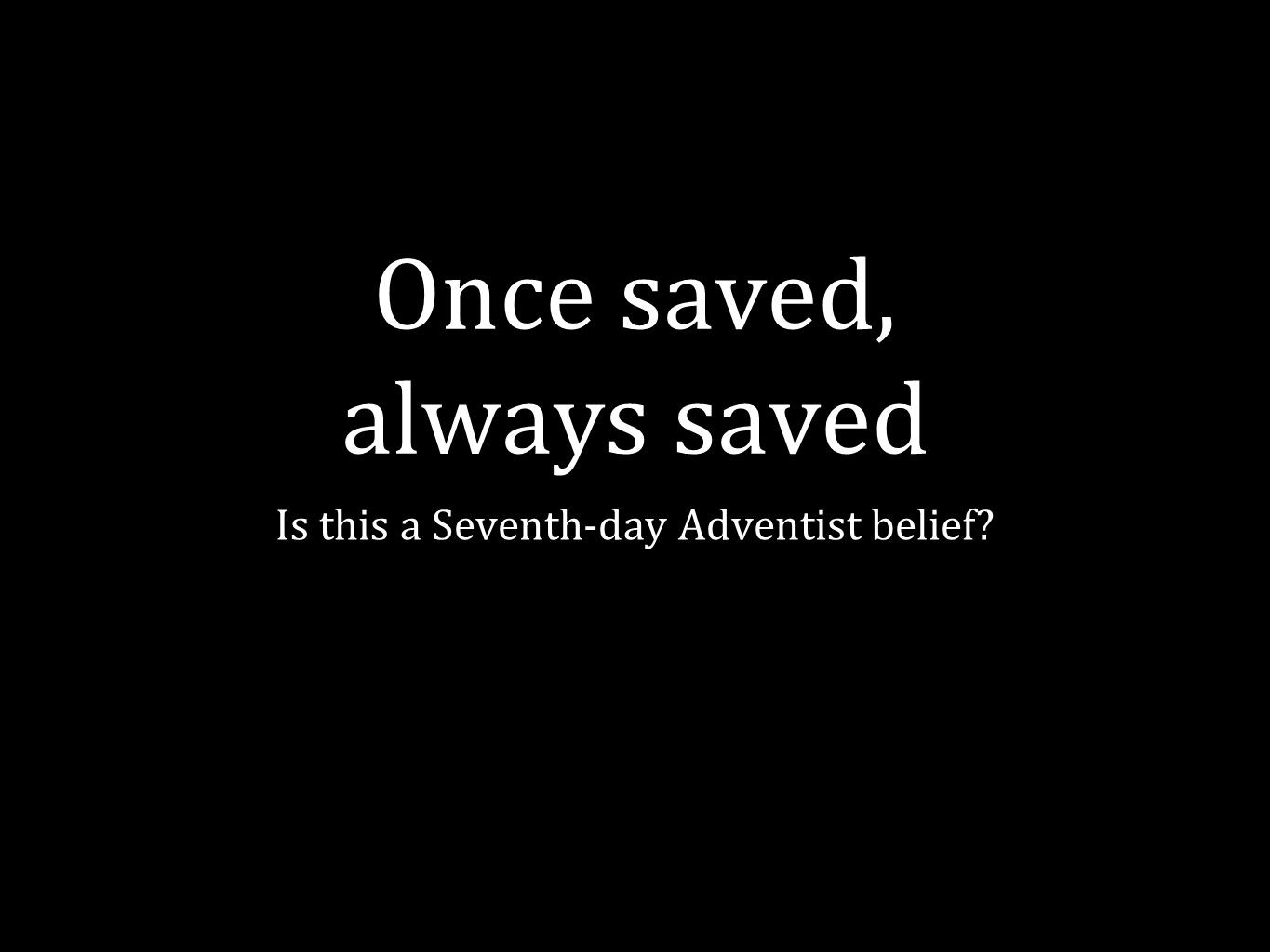 Once saved, always saved Is this a Seventh-day Adventist belief