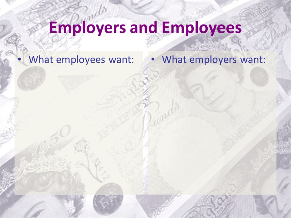 Employers and Employees What employees want: What employers want: