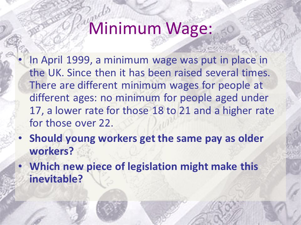 Minimum Wage: In April 1999, a minimum wage was put in place in the UK.