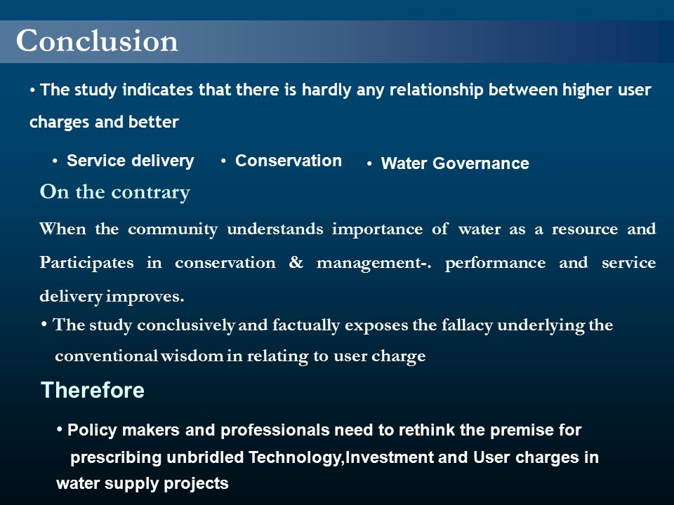 Conclusion The study indicates that there is hardly any relationship between higher user charges and better Service delivery Conservation Water Governance On the contrary When the community understands importance of water as a resource and Participates in conservation & management-.
