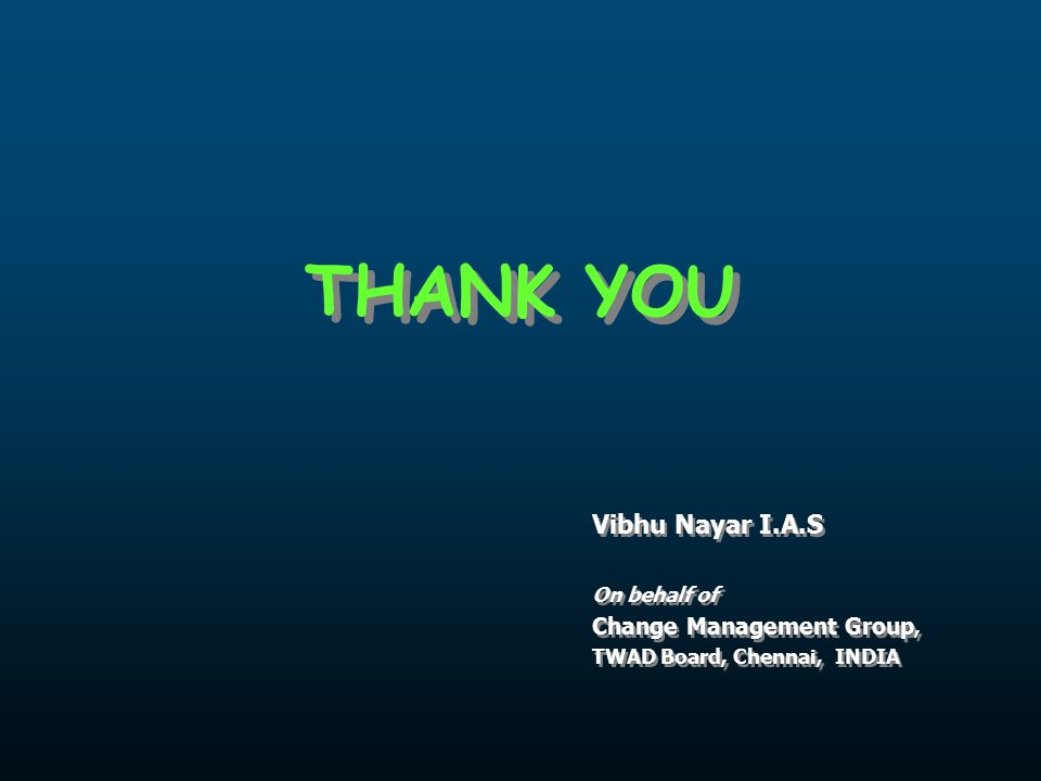 THANK YOU Vibhu Nayar I.A.S On behalf of Change Management Group, TWAD Board, Chennai, INDIA Vibhu Nayar I.A.S On behalf of Change Management Group, TWAD Board, Chennai, INDIA