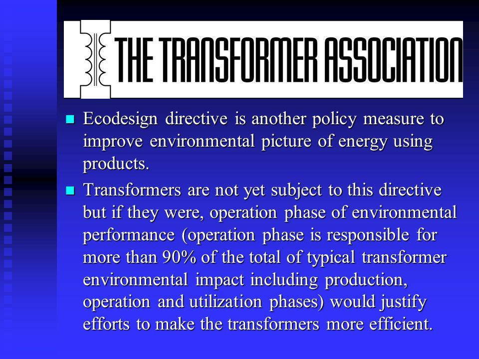 n Adopted in March 2006, by European Council, The Energy End-Use Efficiency and Energy Services Directive can be a new challenge to improve energy efficiency also in transformers.