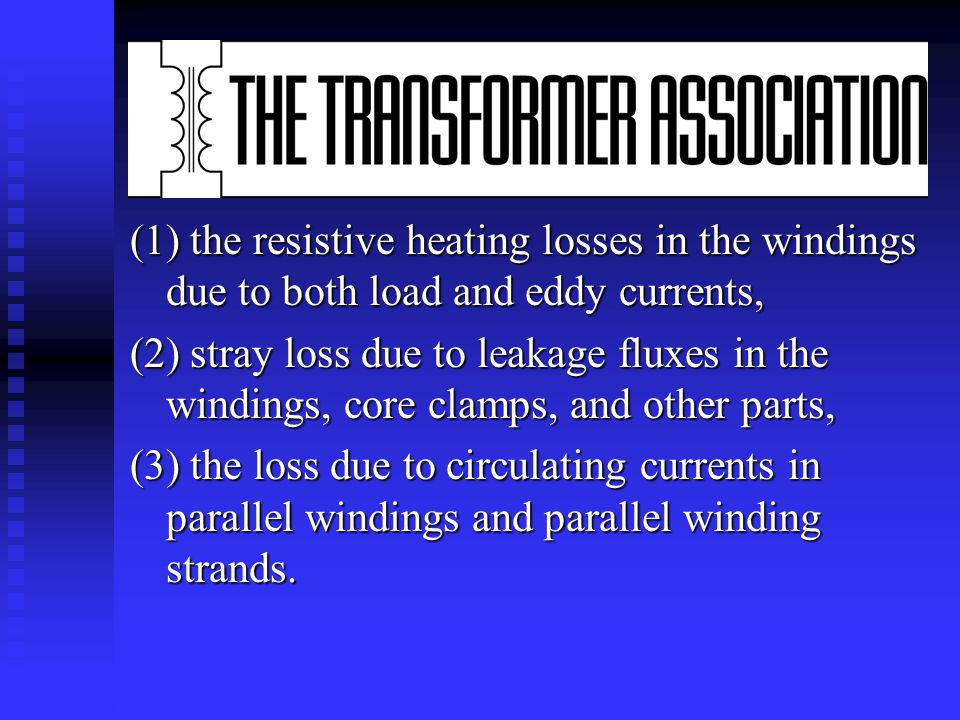 Load losses n Unlike no-load losses, which are constant and always present, load losses vary with the square of the load current carried by the transformer and include: