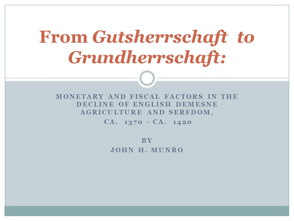 MONETARY AND FISCAL FACTORS IN THE DECLINE OF ENGLISH DEMESNE AGRICULTURE AND SERFDOM, CA. 1370 - CA. 1420 BY JOHN H. MUNRO From Gutsherrschaft to Gru