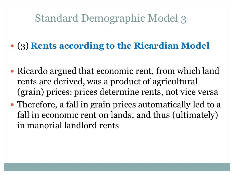 Standard Demographic Model 3 (3) Rents according to the Ricardian Model Ricardo argued that economic rent, from which land rents are derived, was a product of agricultural (grain) prices: prices determine rents, not vice versa Therefore, a fall in grain prices automatically led to a fall in economic rent on lands, and thus (ultimately) in manorial landlord rents