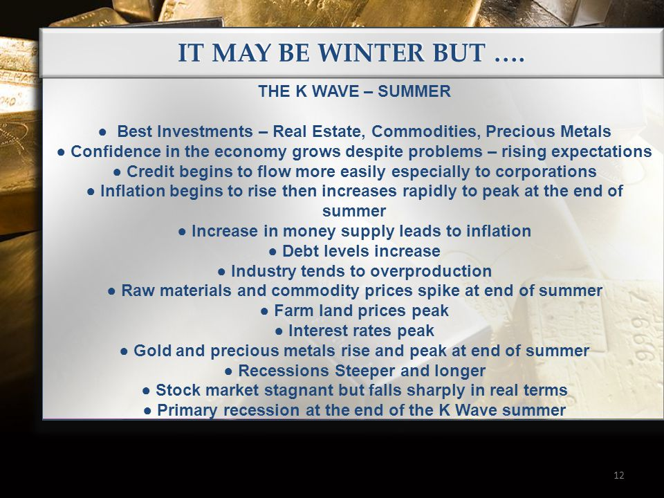 IT MAY BE WINTER BUT …. 12 THE K WAVE – SUMMER ● Best Investments – Real Estate, Commodities, Precious Metals ● Confidence in the economy grows despit