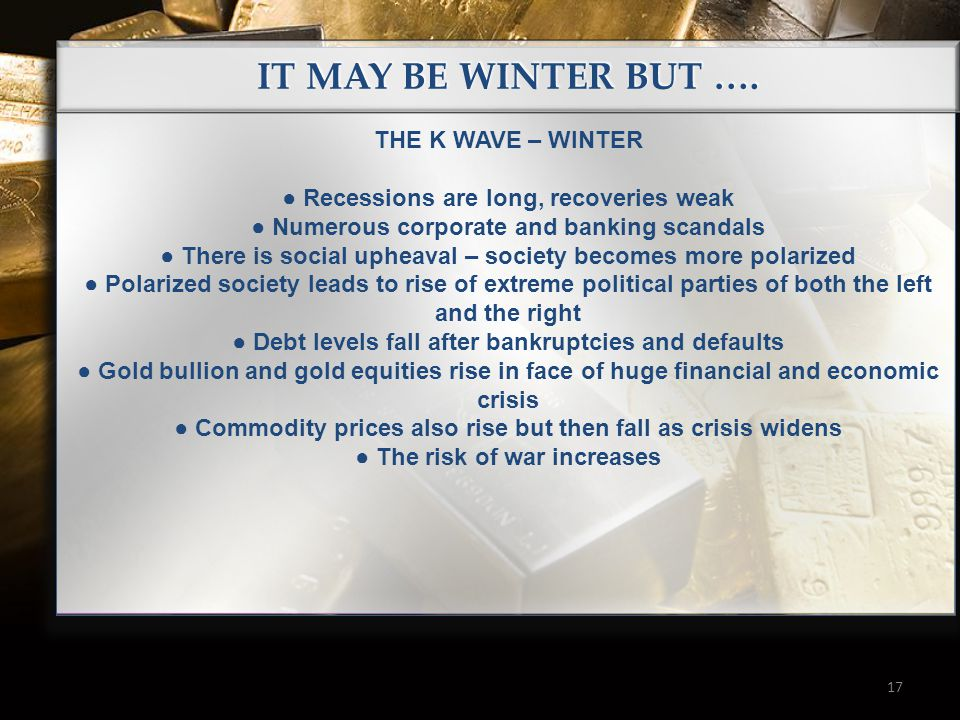 17 IT MAY BE WINTER BUT …. THE K WAVE – WINTER ● Recessions are long, recoveries weak ● Numerous corporate and banking scandals ● There is social uphe