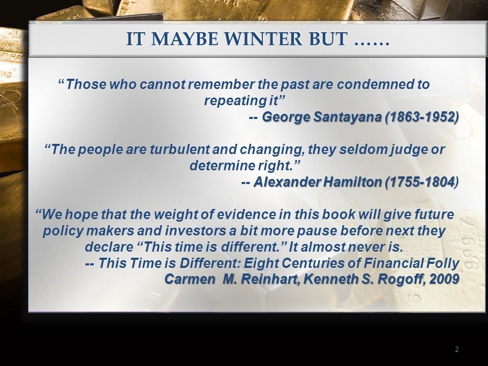 2 IT MAYBE WINTER BUT …… Those who cannot remember the past are condemned to repeating it George Santayana (1863-1952) -- George Santayana (1863-1952) The people are turbulent and changing, they seldom judge or determine right. Alexander Hamilton (1755-1804 -- Alexander Hamilton (1755-1804) We hope that the weight of evidence in this book will give future policy makers and investors a bit more pause before next they declare This time is different. It almost never is.