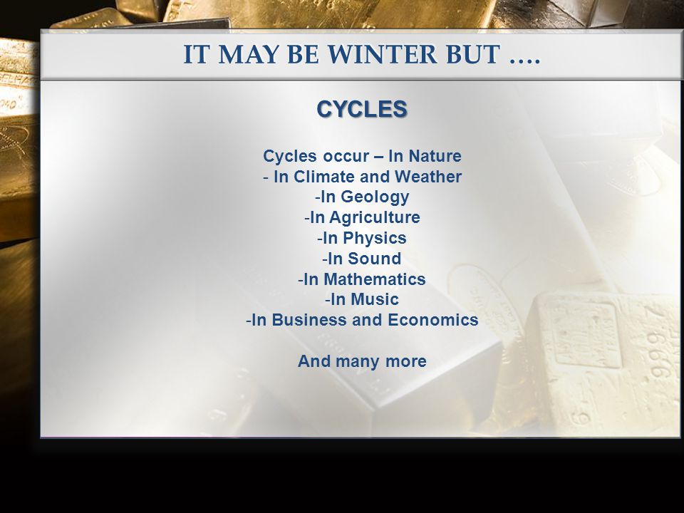 IT MAY BE WINTER BUT …. CYCLES Cycles occur – In Nature - In Climate and Weather -In Geology -In Agriculture -In Physics -In Sound -In Mathematics -In