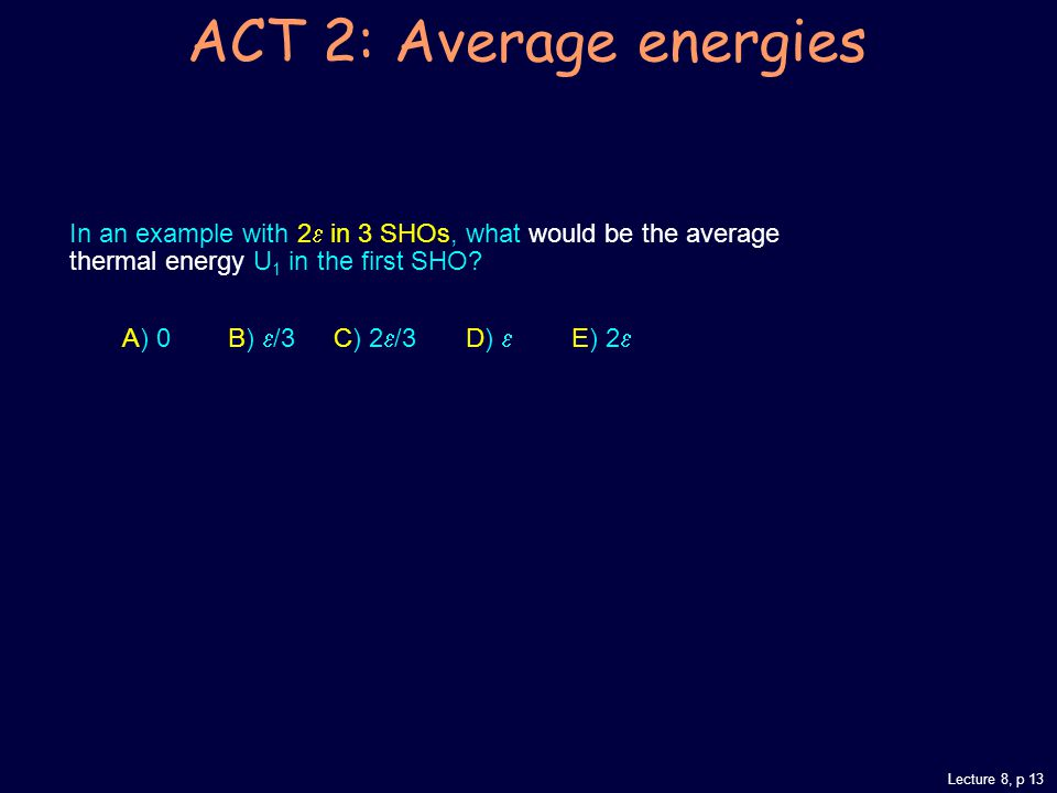 Lecture 8, p 13 ACT 2: Average energies In an example with 2  in 3 SHOs, what would be the average thermal energy U 1 in the first SHO.