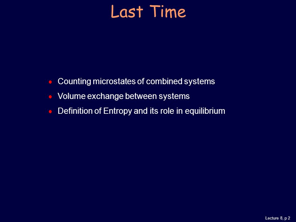 Lecture 8, p 2  Counting microstates of combined systems  Volume exchange between systems  Definition of Entropy and its role in equilibrium Last Time
