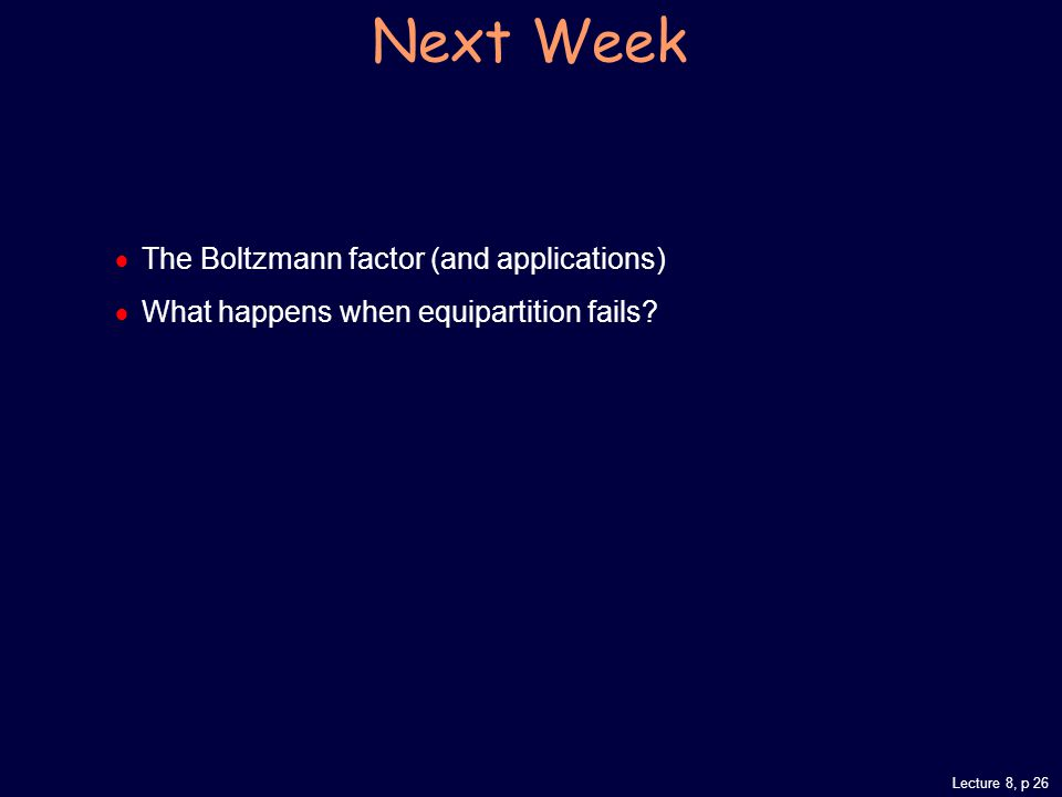 Lecture 8, p 26 Next Week  The Boltzmann factor (and applications)  What happens when equipartition fails