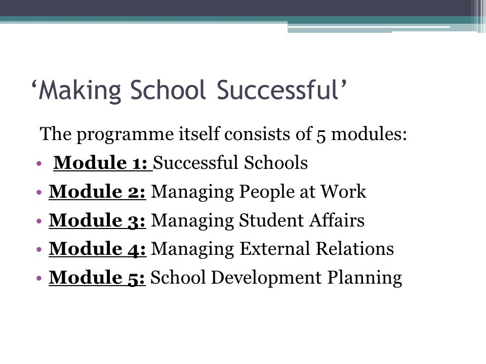 'Making School Successful' The programme itself consists of 5 modules: Module 1: Successful Schools Module 2: Managing People at Work Module 3: Managing Student Affairs Module 4: Managing External Relations Module 5: School Development Planning