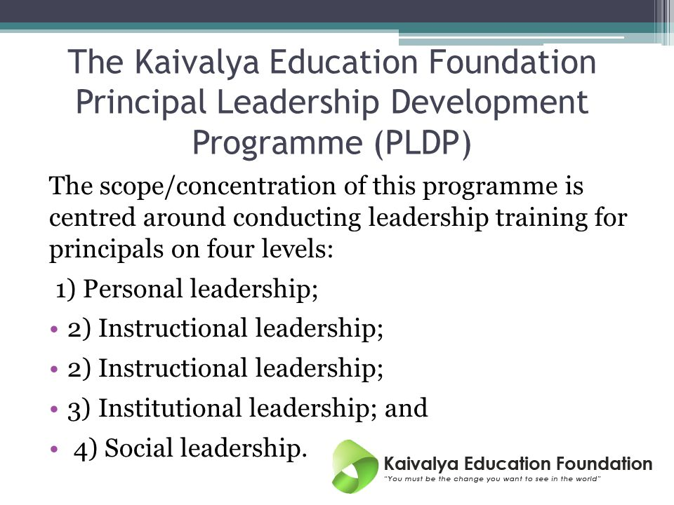 The Kaivalya Education Foundation Principal Leadership Development Programme (PLDP) The scope/concentration of this programme is centred around conducting leadership training for principals on four levels: 1) Personal leadership; 2) Instructional leadership; 3) Institutional leadership; and 4) Social leadership.