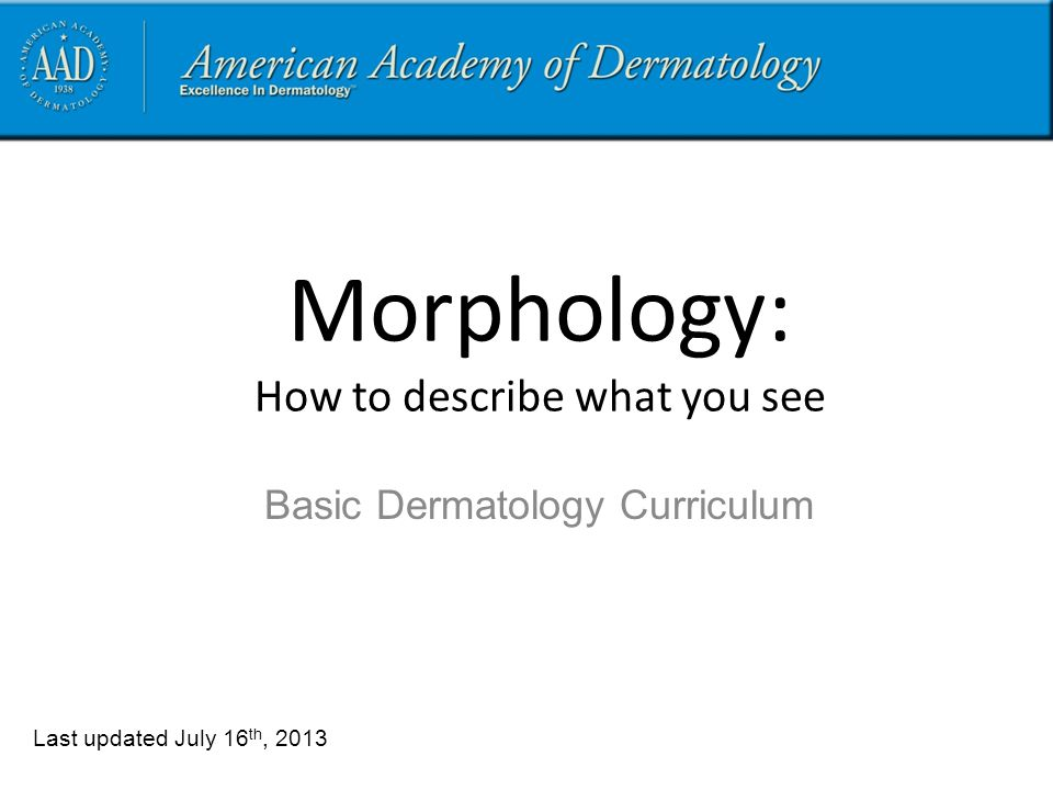 Morphology: How to describe what you see Last updated July 16 th, 2013 Basic Dermatology Curriculum