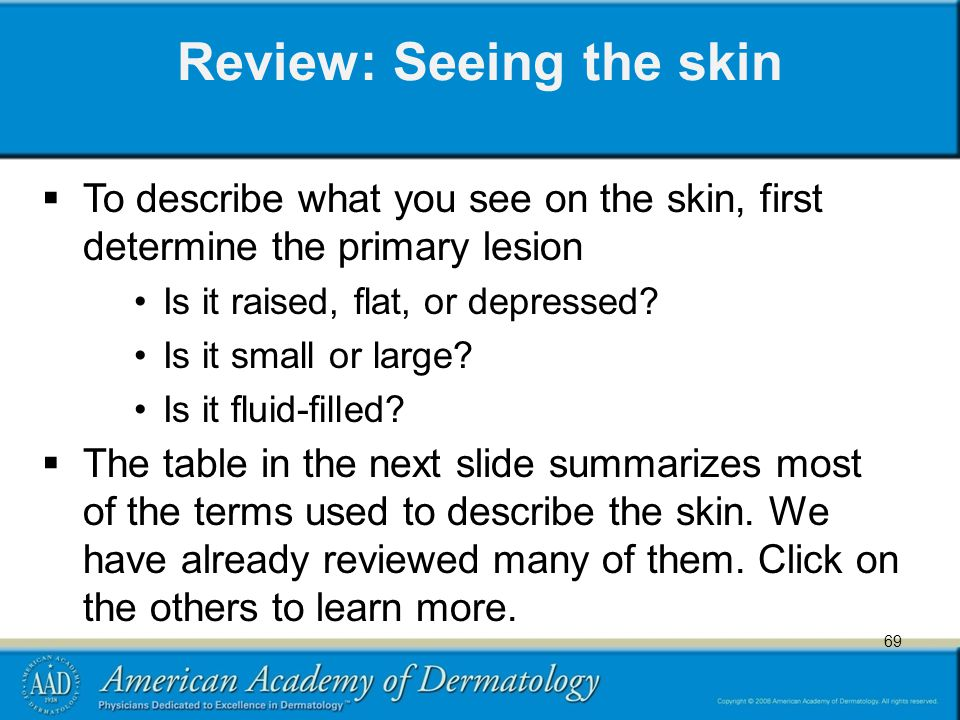 69 Review: Seeing the skin  To describe what you see on the skin, first determine the primary lesion Is it raised, flat, or depressed.