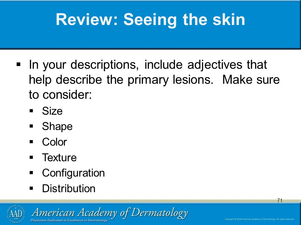 71 Review: Seeing the skin  In your descriptions, include adjectives that help describe the primary lesions.