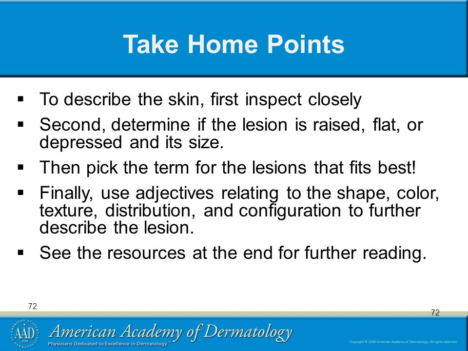 72 Take Home Points  To describe the skin, first inspect closely  Second, determine if the lesion is raised, flat, or depressed and its size.